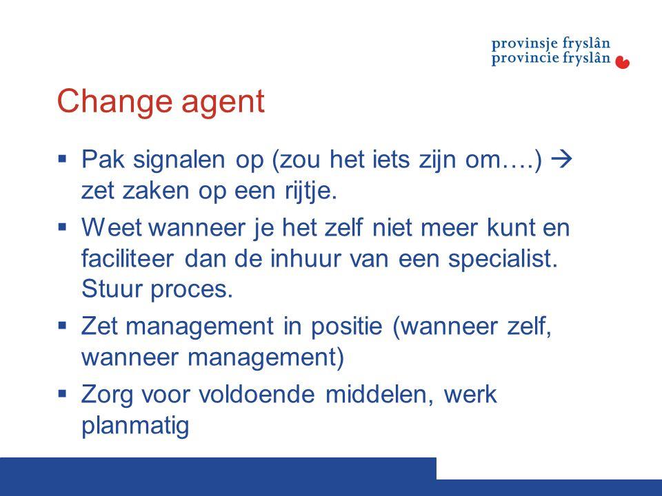 Change agent  Pak signalen op (zou het iets zijn om….)  zet zaken op een rijtje.  Weet wanneer je het zelf niet meer kunt en faciliteer dan de inhu