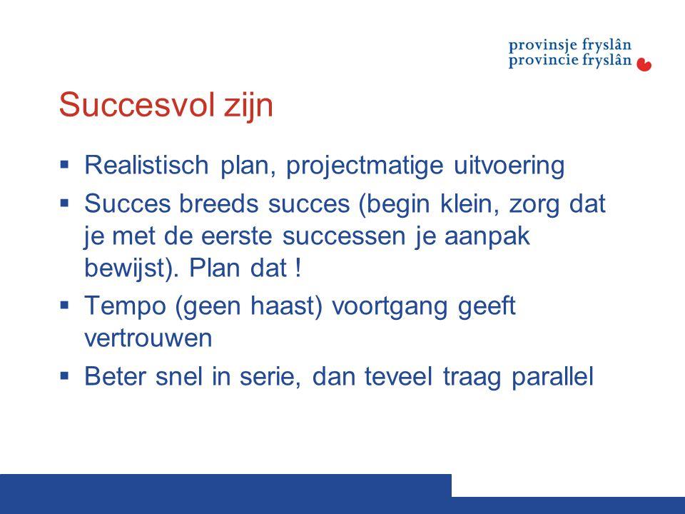 Succesvol zijn  Realistisch plan, projectmatige uitvoering  Succes breeds succes (begin klein, zorg dat je met de eerste successen je aanpak bewijst