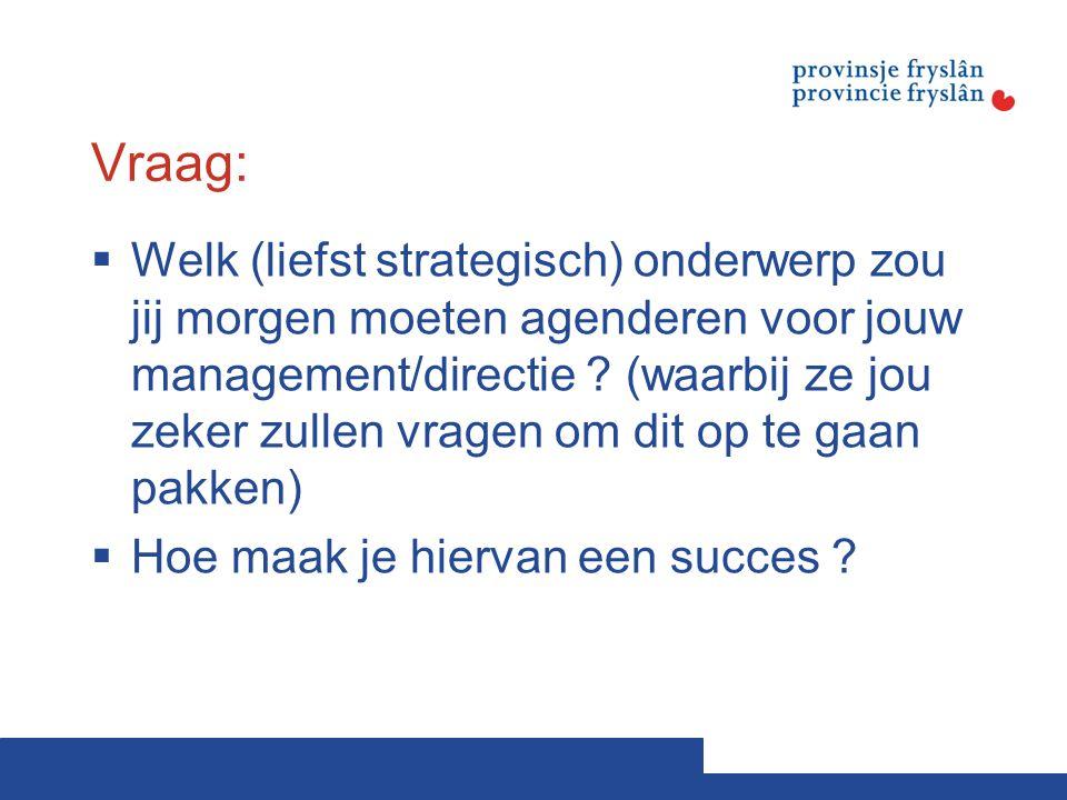 Vraag:  Welk (liefst strategisch) onderwerp zou jij morgen moeten agenderen voor jouw management/directie ? (waarbij ze jou zeker zullen vragen om di