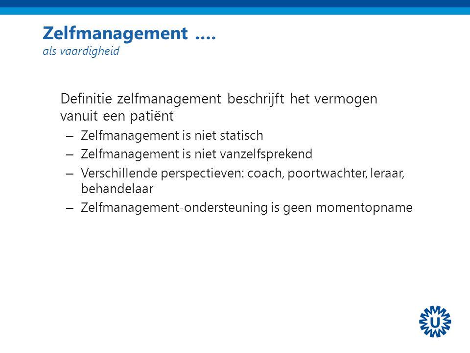 Zelfmanagement …. als vaardigheid Definitie zelfmanagement beschrijft het vermogen vanuit een patiënt – Zelfmanagement is niet statisch – Zelfmanageme