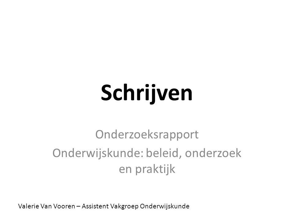 Schrijven Onderzoeksrapport Onderwijskunde: beleid, onderzoek en praktijk Valerie Van Vooren – Assistent Vakgroep Onderwijskunde