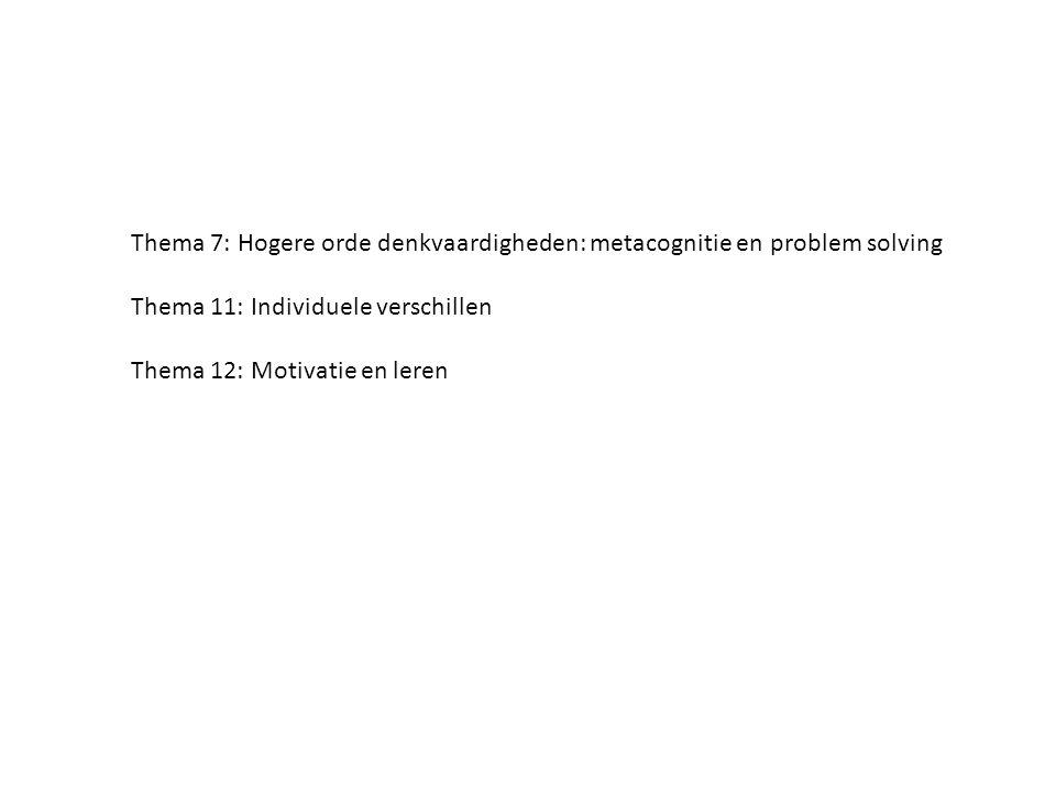 Thema 7: Hogere orde denkvaardigheden: metacognitie en problem solving Thema 11: Individuele verschillen Thema 12: Motivatie en leren