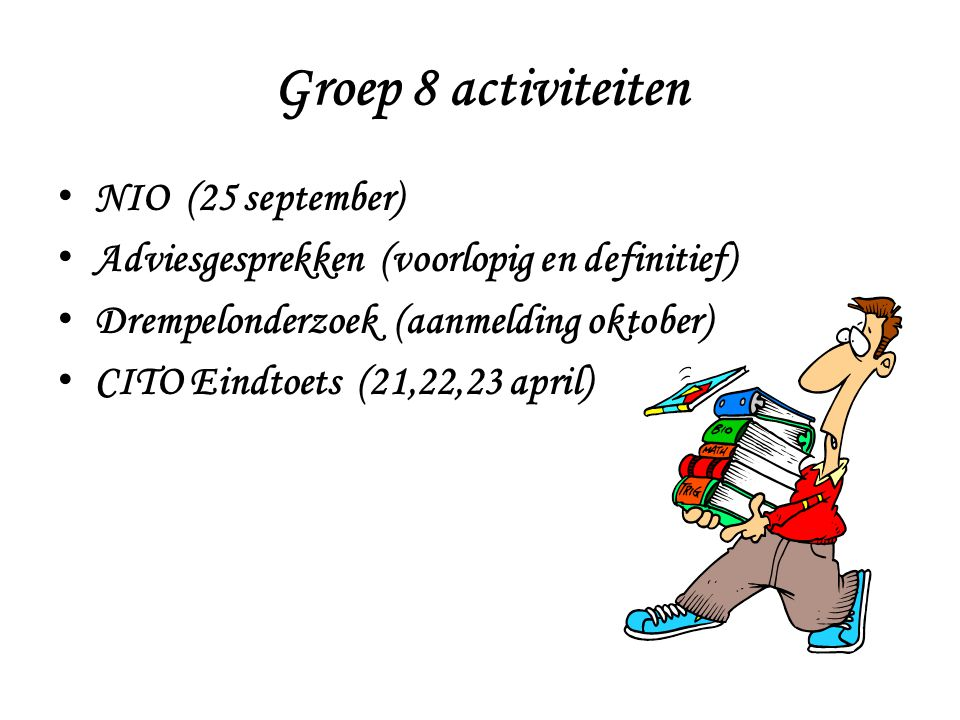 Groep 8 activiteiten NIO (25 september) Adviesgesprekken (voorlopig en definitief) Drempelonderzoek (aanmelding oktober) CITO Eindtoets (21,22,23 apri