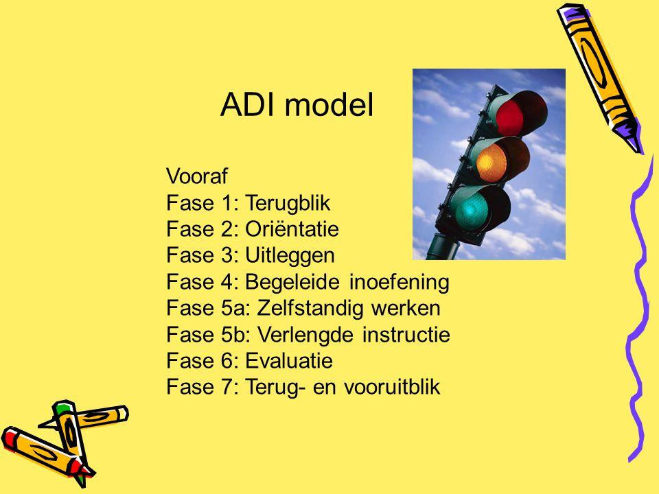ADI model Vooraf Fase 1: Terugblik Fase 2: Oriëntatie Fase 3: Uitleggen Fase 4: Begeleide inoefening Fase 5a: Zelfstandig werken Fase 5b: Verlengde in