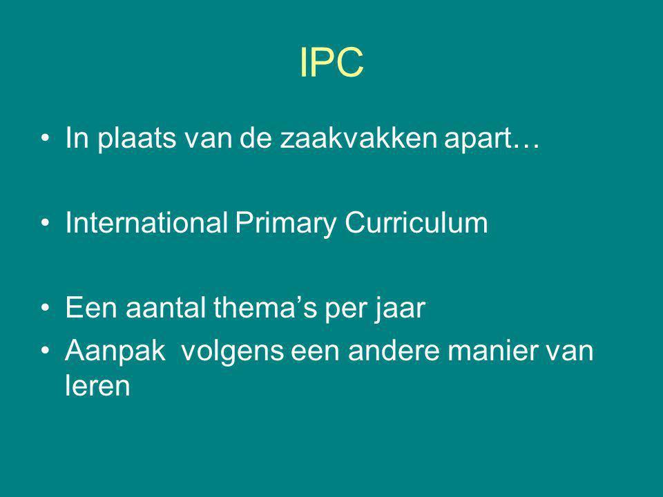 IPC In plaats van de zaakvakken apart… International Primary Curriculum Een aantal thema's per jaar Aanpak volgens een andere manier van leren