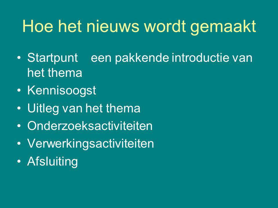 Hoe het nieuws wordt gemaakt Startpunt een pakkende introductie van het thema Kennisoogst Uitleg van het thema Onderzoeksactiviteiten Verwerkingsactiv