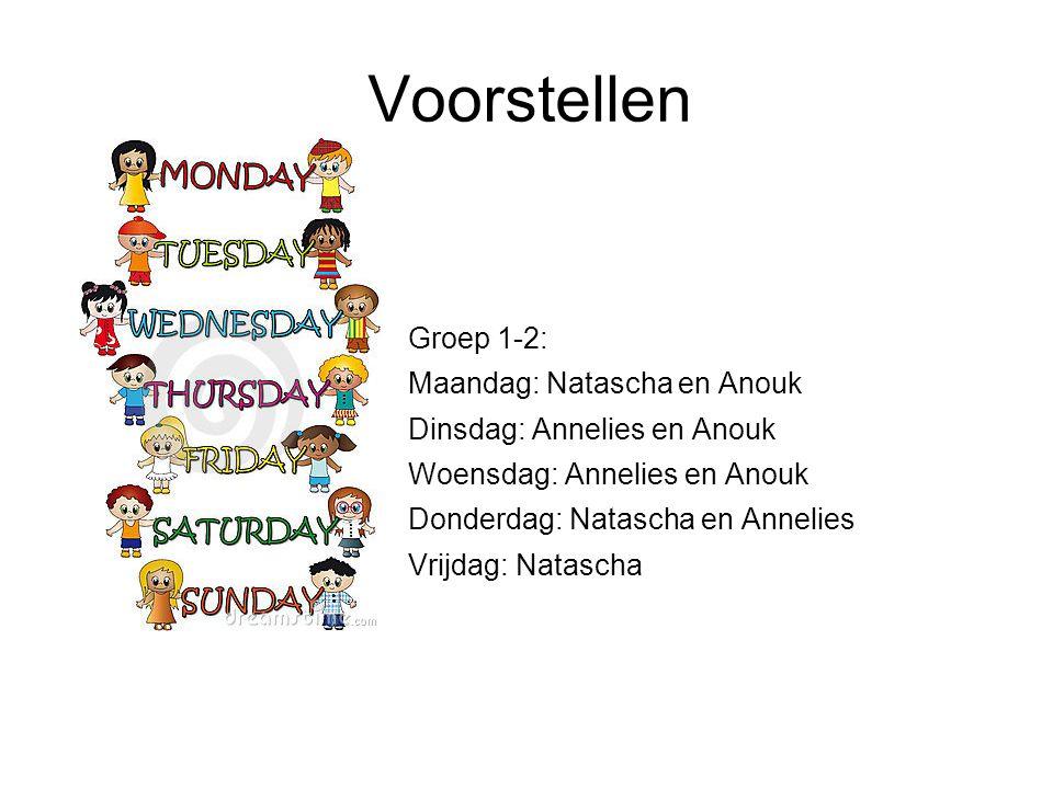 Voorstellen Groep 1-2: Maandag: Natascha en Anouk Dinsdag: Annelies en Anouk Woensdag: Annelies en Anouk Donderdag: Natascha en Annelies Vrijdag: Natascha