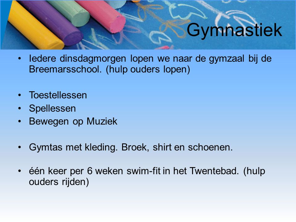 Gymnastiek Iedere dinsdagmorgen lopen we naar de gymzaal bij de Breemarsschool. (hulp ouders lopen) Toestellessen Spellessen Bewegen op Muziek Gymtas