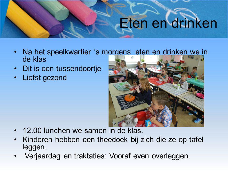Eten en drinken Na het speelkwartier 's morgens eten en drinken we in de klas Dit is een tussendoortje Liefst gezond 12.00 lunchen we samen in de klas.