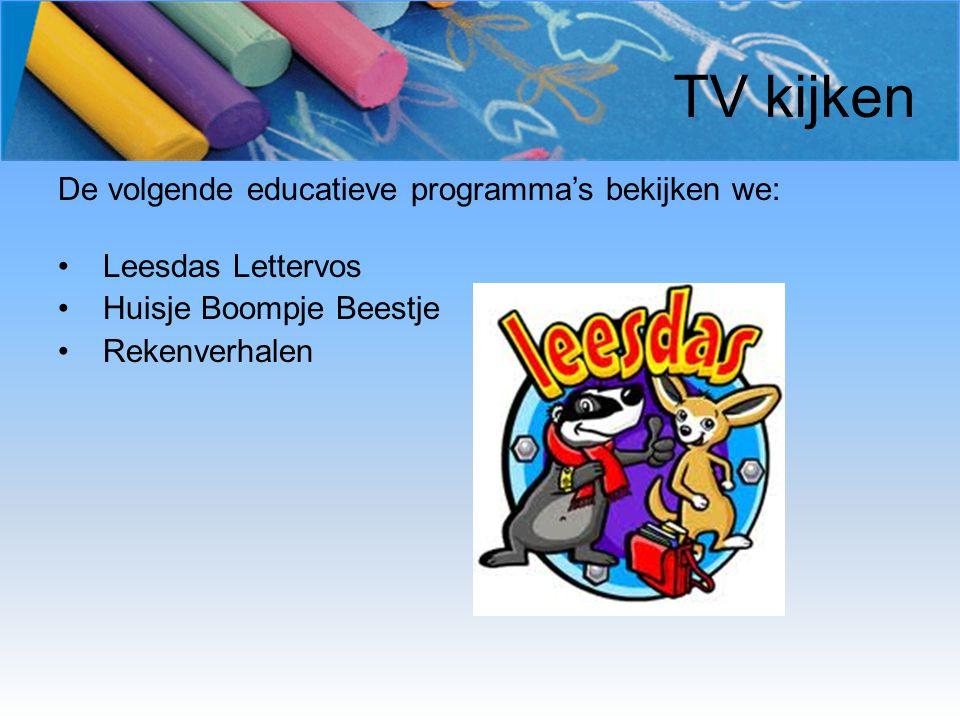TV kijken De volgende educatieve programma's bekijken we: Leesdas Lettervos Huisje Boompje Beestje Rekenverhalen