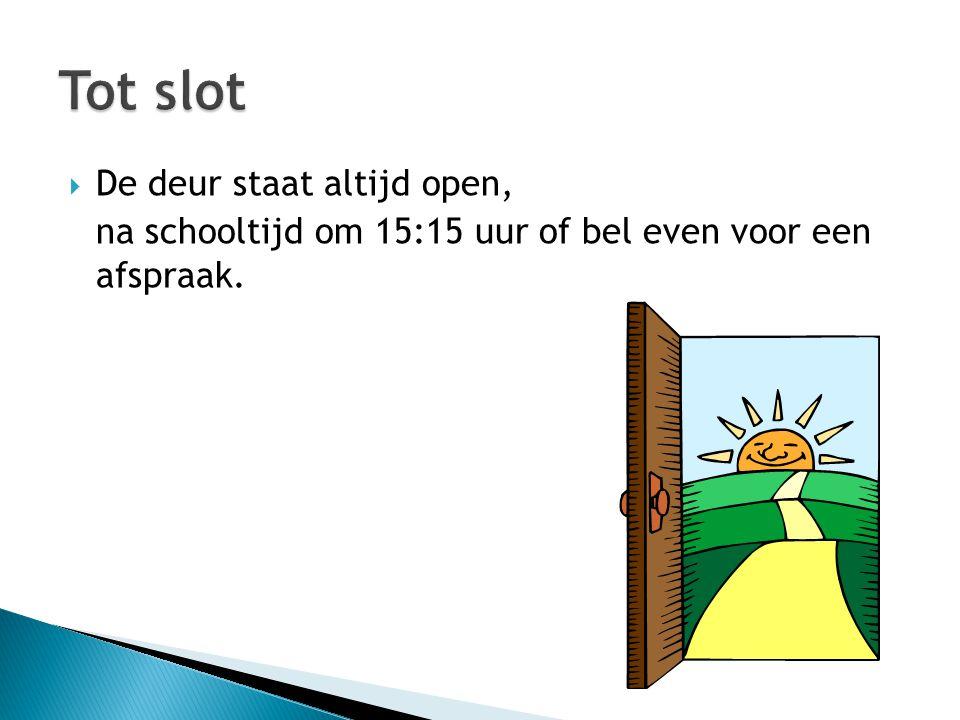  De deur staat altijd open, na schooltijd om 15:15 uur of bel even voor een afspraak.