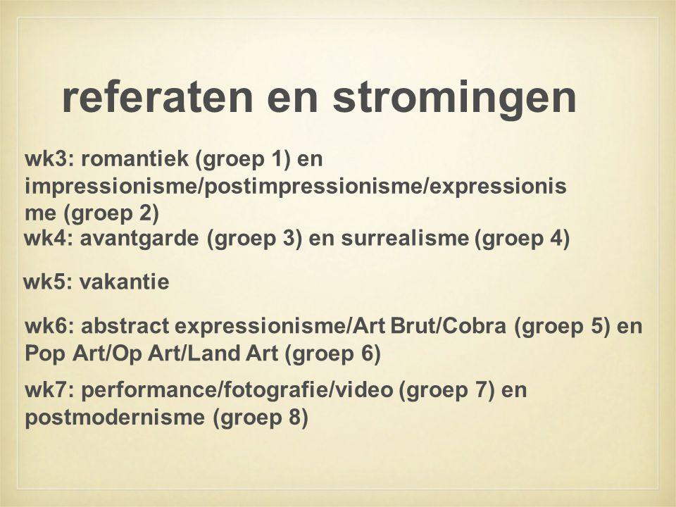 referaten en stromingen wk4: avantgarde (groep 3) en surrealisme (groep 4) wk3: romantiek (groep 1) en impressionisme/postimpressionisme/expressionis me (groep 2) wk5: vakantie wk6: abstract expressionisme/Art Brut/Cobra (groep 5) en Pop Art/Op Art/Land Art (groep 6) wk7: performance/fotografie/video (groep 7) en postmodernisme (groep 8)