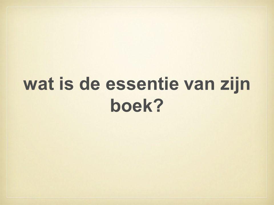 wat is de essentie van zijn boek?