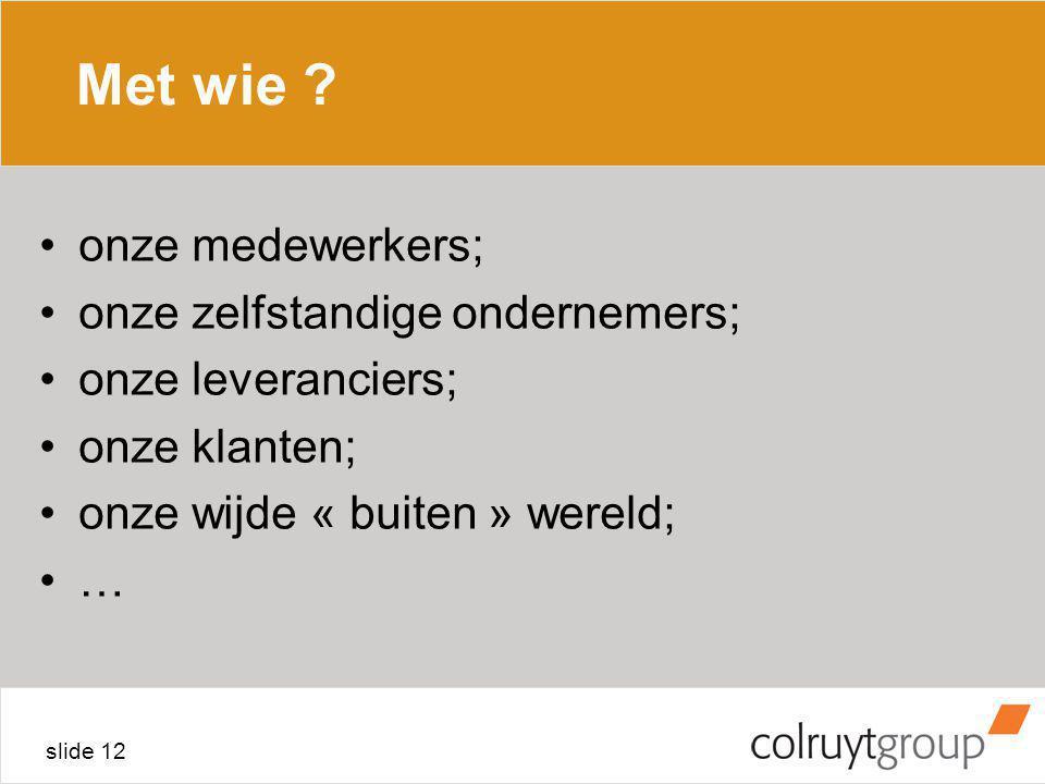 slide 12 Met wie ? onze medewerkers; onze zelfstandige ondernemers; onze leveranciers; onze klanten; onze wijde « buiten » wereld; …