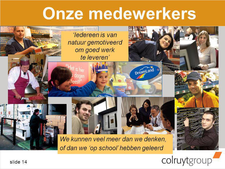 slide 14 Onze medewerkers We kunnen veel meer dan we denken, of dan we 'op school' hebben geleerd 'Iedereen is van natuur gemotiveerd om goed werk te