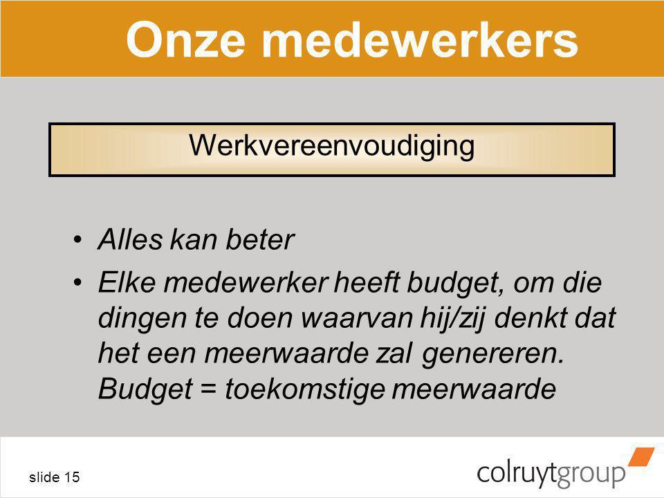 slide 15 Onze medewerkers Alles kan beter Elke medewerker heeft budget, om die dingen te doen waarvan hij/zij denkt dat het een meerwaarde zal generer