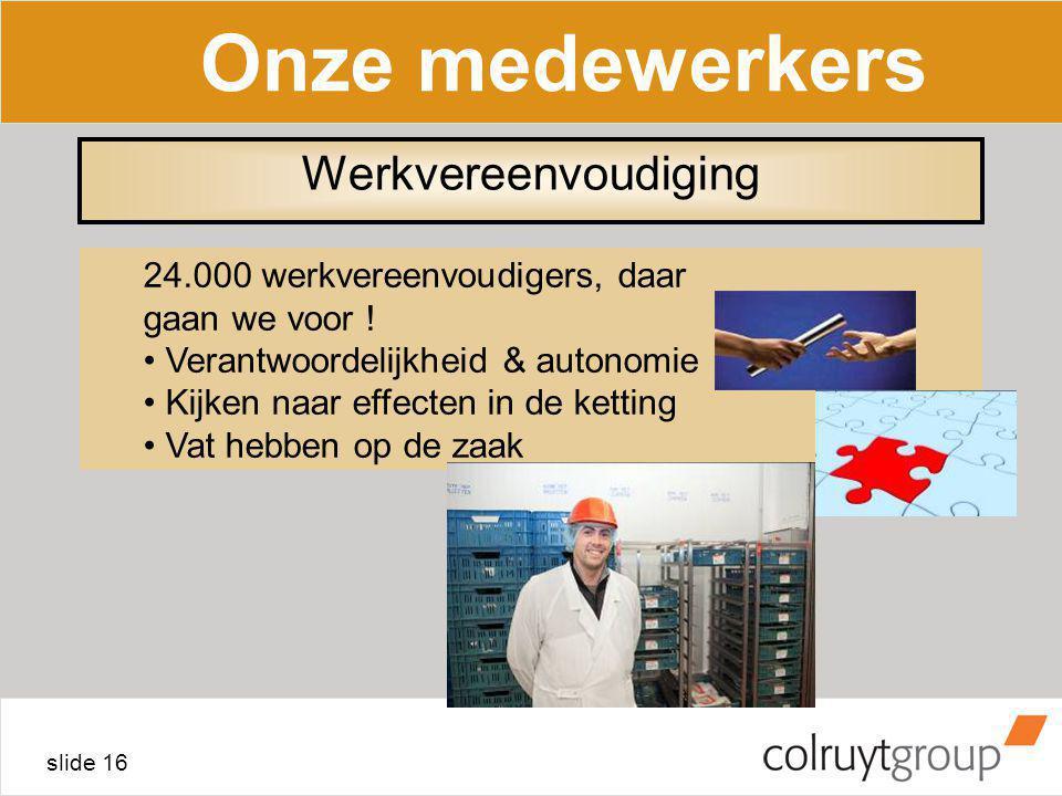 slide 16 Onze medewerkers 24.000 werkvereenvoudigers, daar gaan we voor ! Verantwoordelijkheid & autonomie Kijken naar effecten in de ketting Vat hebb