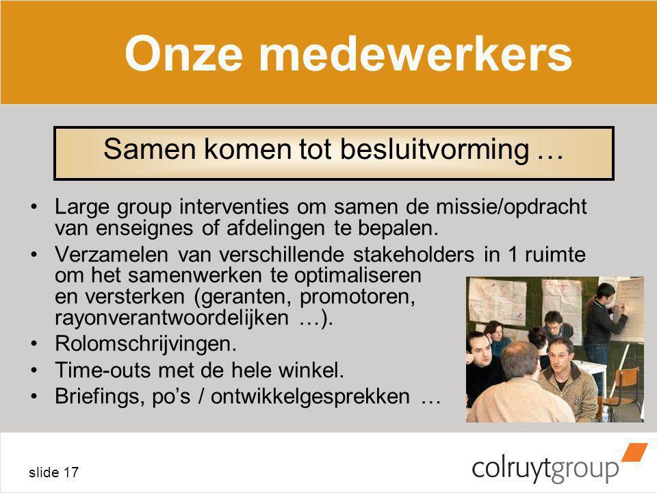 slide 17 Onze medewerkers Large group interventies om samen de missie/opdracht van enseignes of afdelingen te bepalen. Verzamelen van verschillende st