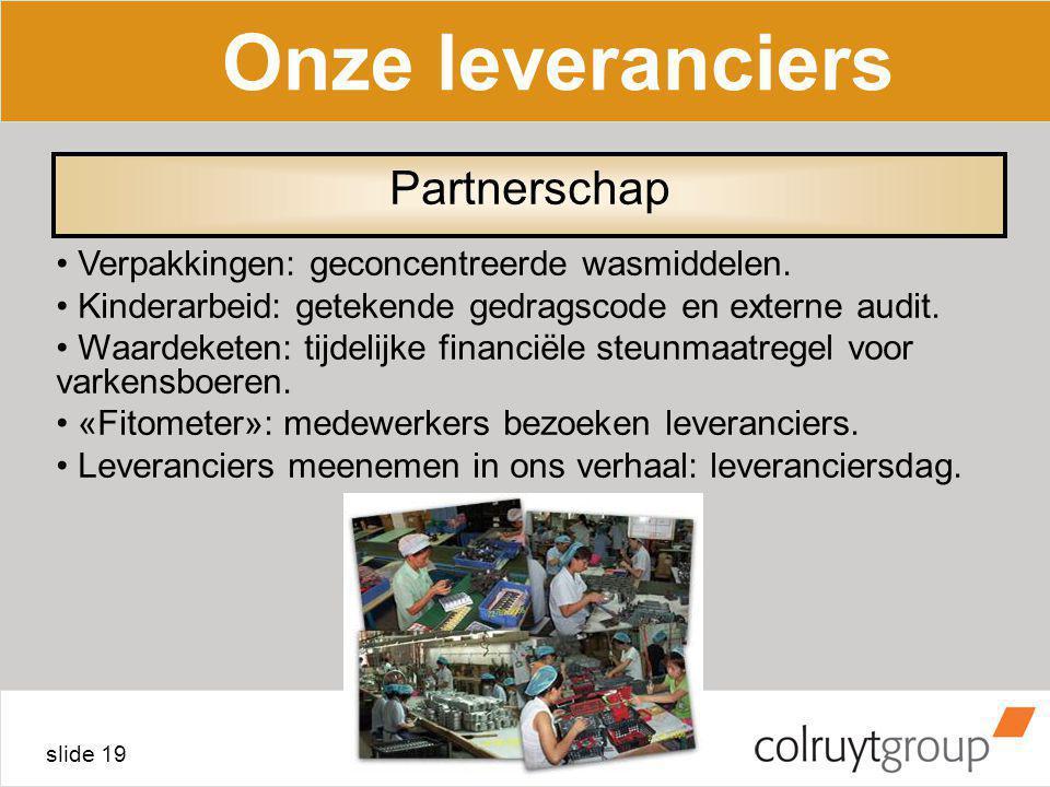 slide 19 Onze leveranciers Verpakkingen: geconcentreerde wasmiddelen. Kinderarbeid: getekende gedragscode en externe audit. Waardeketen: tijdelijke fi