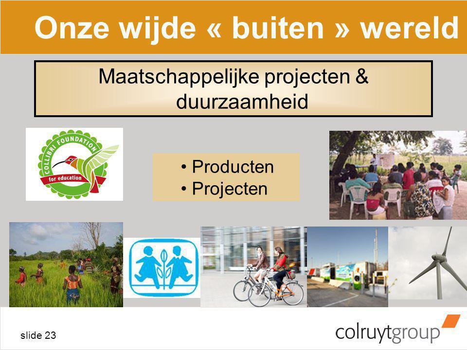 slide 23 Onze wijde « buiten » wereld Producten Projecten Maatschappelijke projecten & duurzaamheid