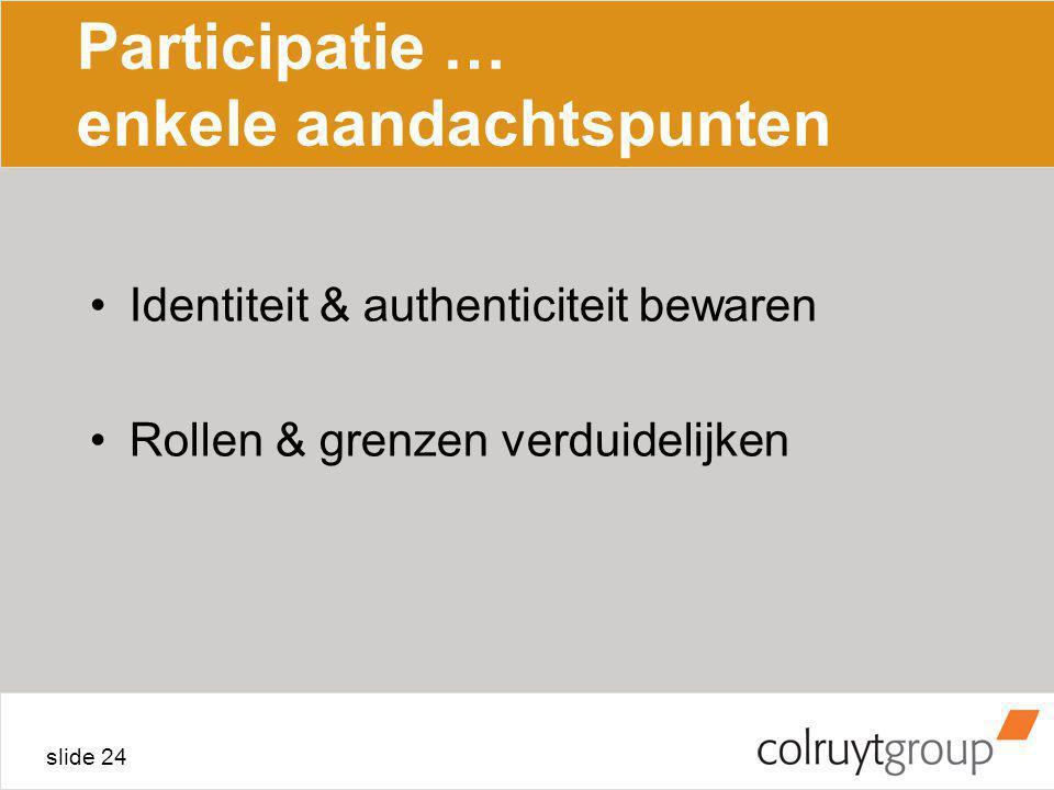 slide 24 Participatie … enkele aandachtspunten Identiteit & authenticiteit bewaren Rollen & grenzen verduidelijken