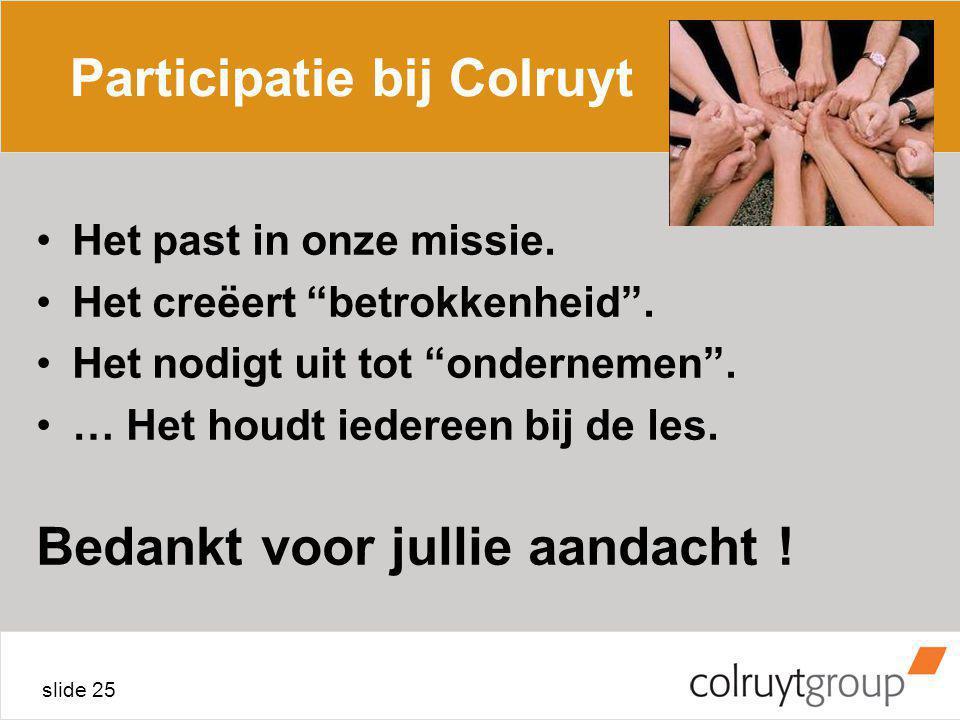 """slide 25 Participatie bij Colruyt Het past in onze missie. Het creëert """"betrokkenheid"""". Het nodigt uit tot """"ondernemen"""". … Het houdt iedereen bij de l"""