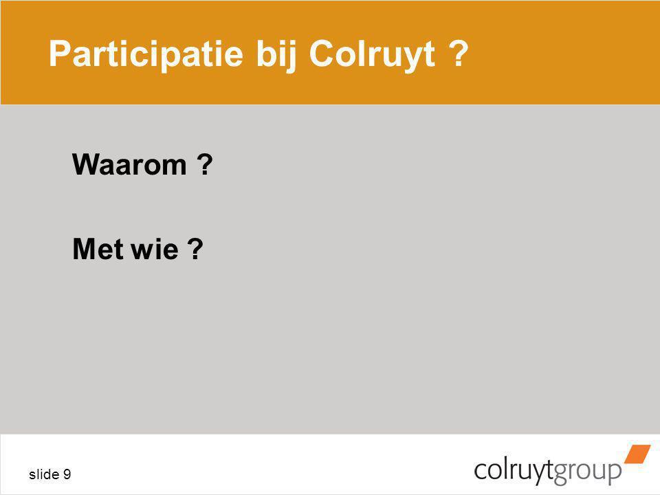 slide 9 Participatie bij Colruyt ? Waarom ? Met wie ?