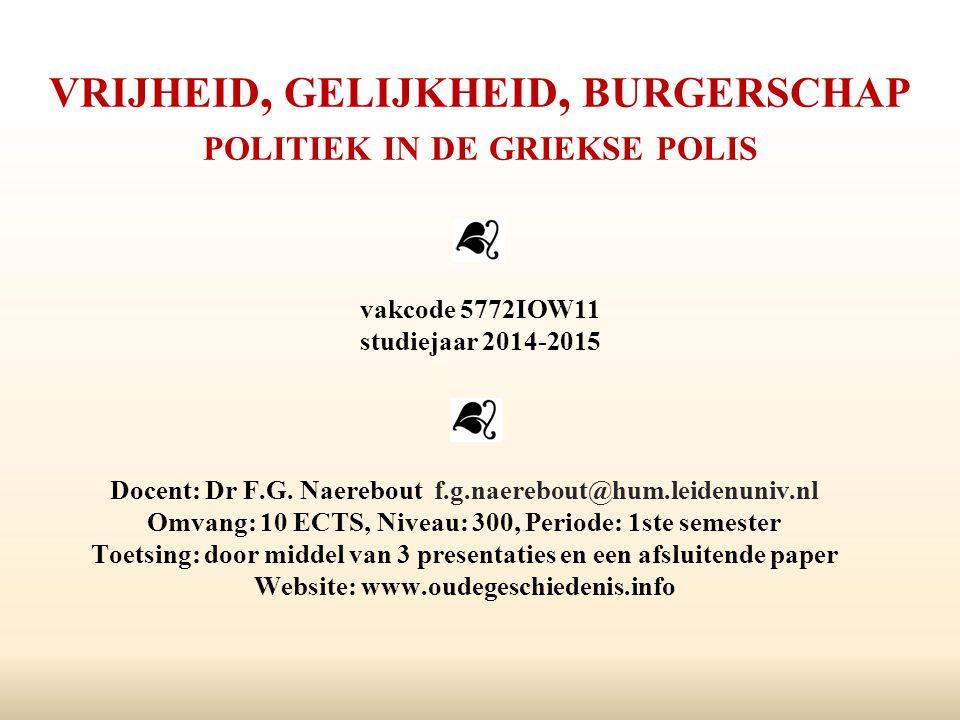 VRIJHEID, GELIJKHEID, BURGERSCHAP POLITIEK IN DE GRIEKSE POLIS vakcode 5772IOW11 studiejaar 2014-2015 Docent: Dr F.G. Naerebout f.g.naerebout@hum.leid