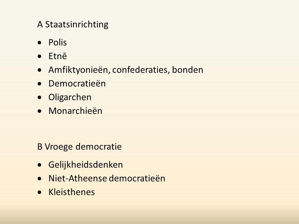 A Staatsinrichting  Polis  Etnē  Amfiktyonieën, confederaties, bonden  Democratieën  Oligarchen  Monarchieën B Vroege democratie  Gelijkheidsde