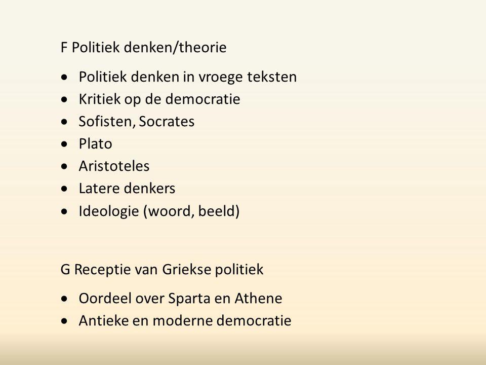 F Politiek denken/theorie  Politiek denken in vroege teksten  Kritiek op de democratie  Sofisten, Socrates  Plato  Aristoteles  Latere denkers 
