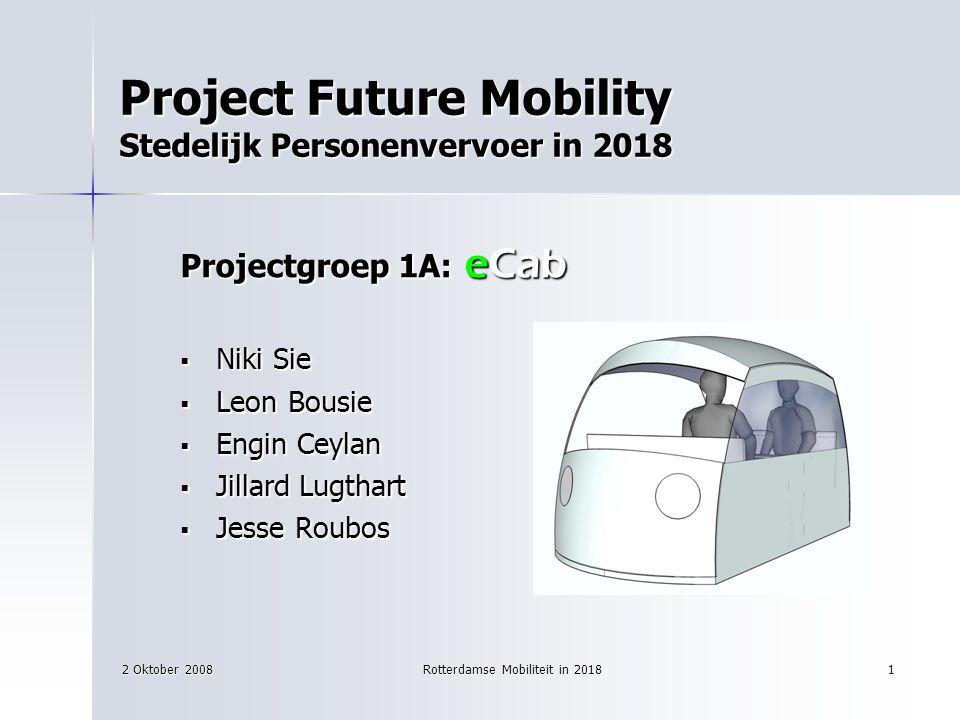 2 Oktober 2008Rotterdamse Mobiliteit in 20181 Project Future Mobility Stedelijk Personenvervoer in 2018 Projectgroep 1A: eCab  Niki Sie  Leon Bousie