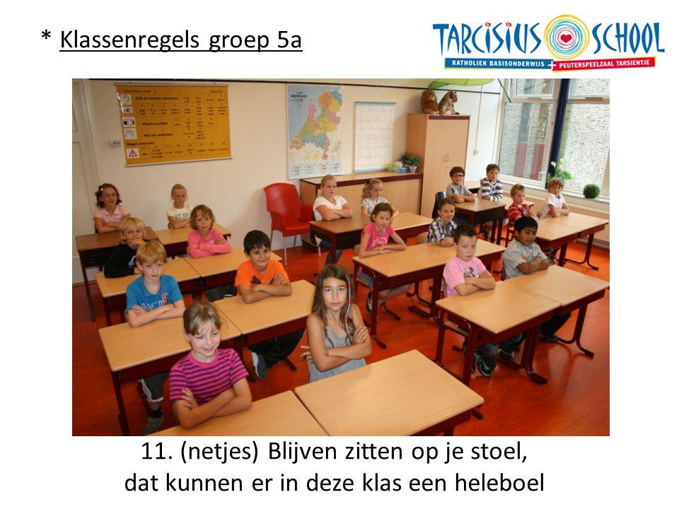 * Klassenregels groep 5a 11. (netjes) Blijven zitten op je stoel, dat kunnen er in deze klas een heleboel