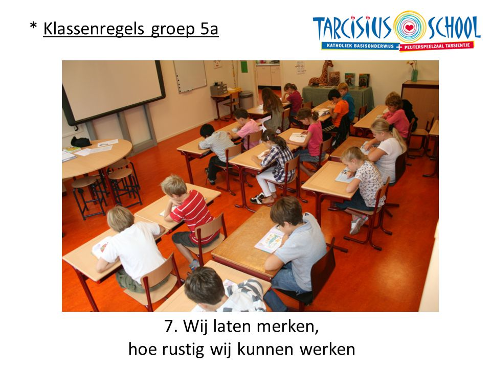 * Klassenregels groep 5a 7. Wij laten merken, hoe rustig wij kunnen werken