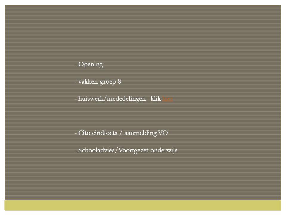- Opening - vakken groep 8 - huiswerk/mededelingen klik hierhier - Cito eindtoets / aanmelding VO - Schooladvies/Voortgezet onderwijs