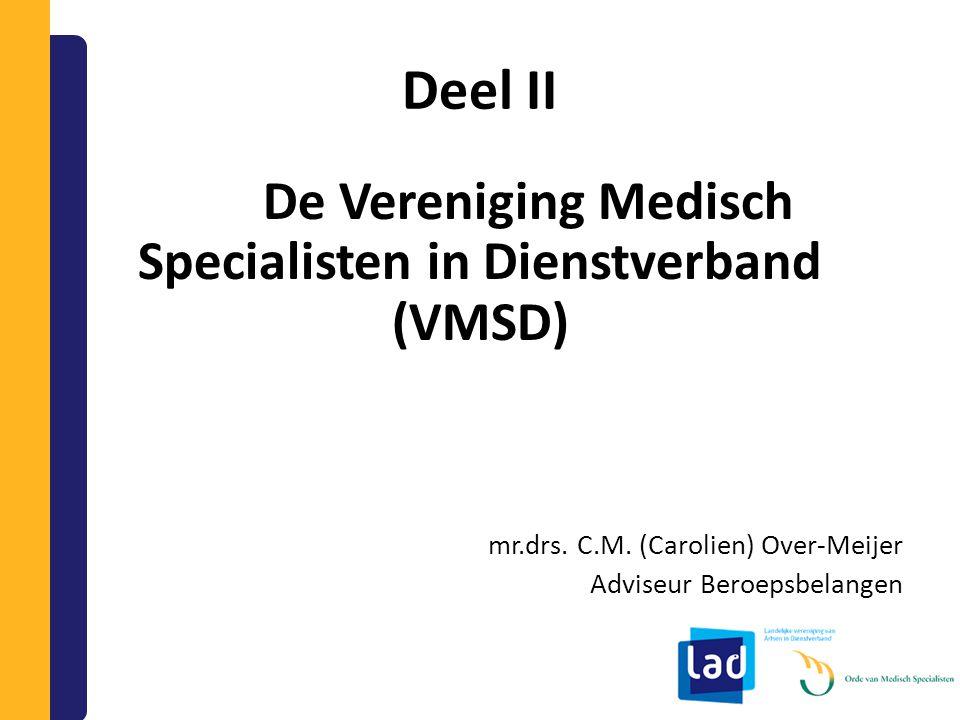 Deel II De Vereniging Medisch Specialisten in Dienstverband (VMSD) mr.drs. C.M. (Carolien) Over-Meijer Adviseur Beroepsbelangen