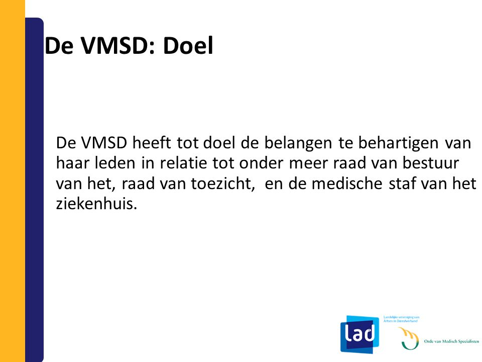 De VMSD: Doel De VMSD heeft tot doel de belangen te behartigen van haar leden in relatie tot onder meer raad van bestuur van het, raad van toezicht, e