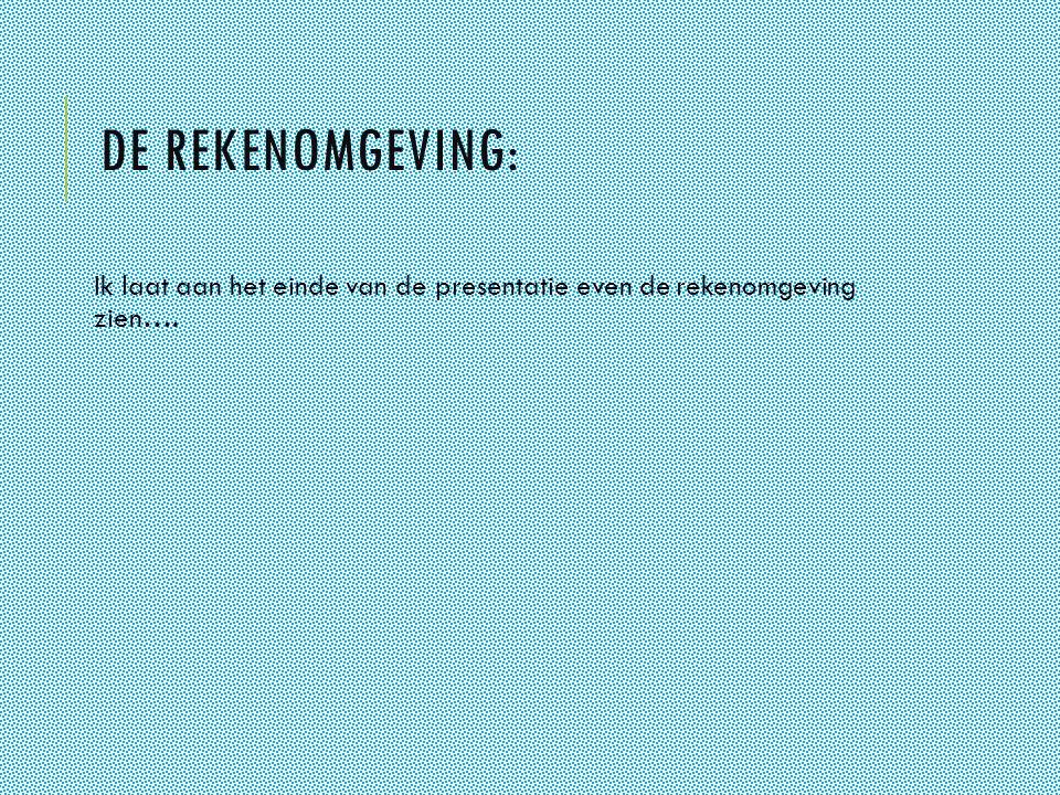 DE REKENOMGEVING: Ik laat aan het einde van de presentatie even de rekenomgeving zien….