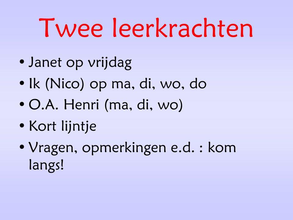 Twee leerkrachten Janet op vrijdag Ik (Nico) op ma, di, wo, do O.A. Henri (ma, di, wo) Kort lijntje Vragen, opmerkingen e.d. : kom langs!