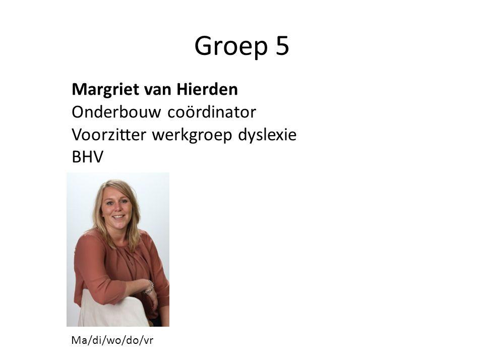 Groep 5 Margriet van Hierden Onderbouw coördinator Voorzitter werkgroep dyslexie BHV Ma/di/wo/do/vr
