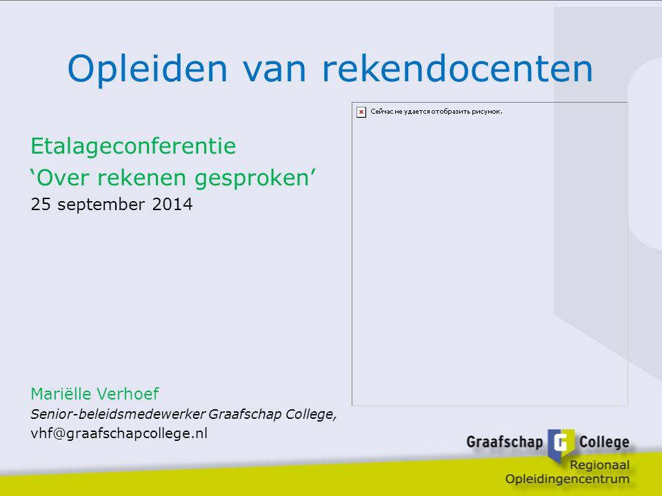 Opleiden van rekendocenten Etalageconferentie 'Over rekenen gesproken' 25 september 2014 Mariëlle Verhoef Senior-beleidsmedewerker Graafschap College,