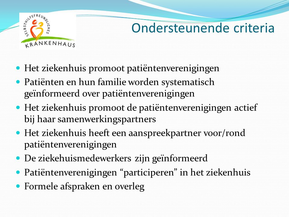 Ondersteunende criteria Het ziekenhuis promoot patiëntenverenigingen Patiënten en hun familie worden systematisch geïnformeerd over patiëntenverenigin