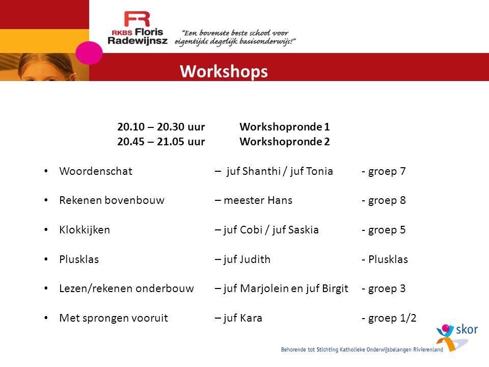 Workshops 20.10 – 20.30 uurWorkshopronde 1 20.45 – 21.05 uurWorkshopronde 2 Woordenschat – juf Shanthi / juf Tonia - groep 7 Rekenen bovenbouw– meester Hans- groep 8 Klokkijken– juf Cobi / juf Saskia- groep 5 Plusklas– juf Judith- Plusklas Lezen/rekenen onderbouw– juf Marjolein en juf Birgit- groep 3 Met sprongen vooruit– juf Kara- groep 1/2