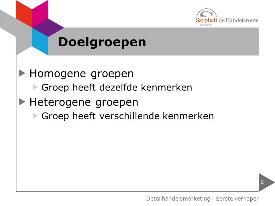 Homogene groepen Groep heeft dezelfde kenmerken Heterogene groepen Groep heeft verschillende kenmerken 5 Detailhandelsmarketing | Eerste verkoper Doel