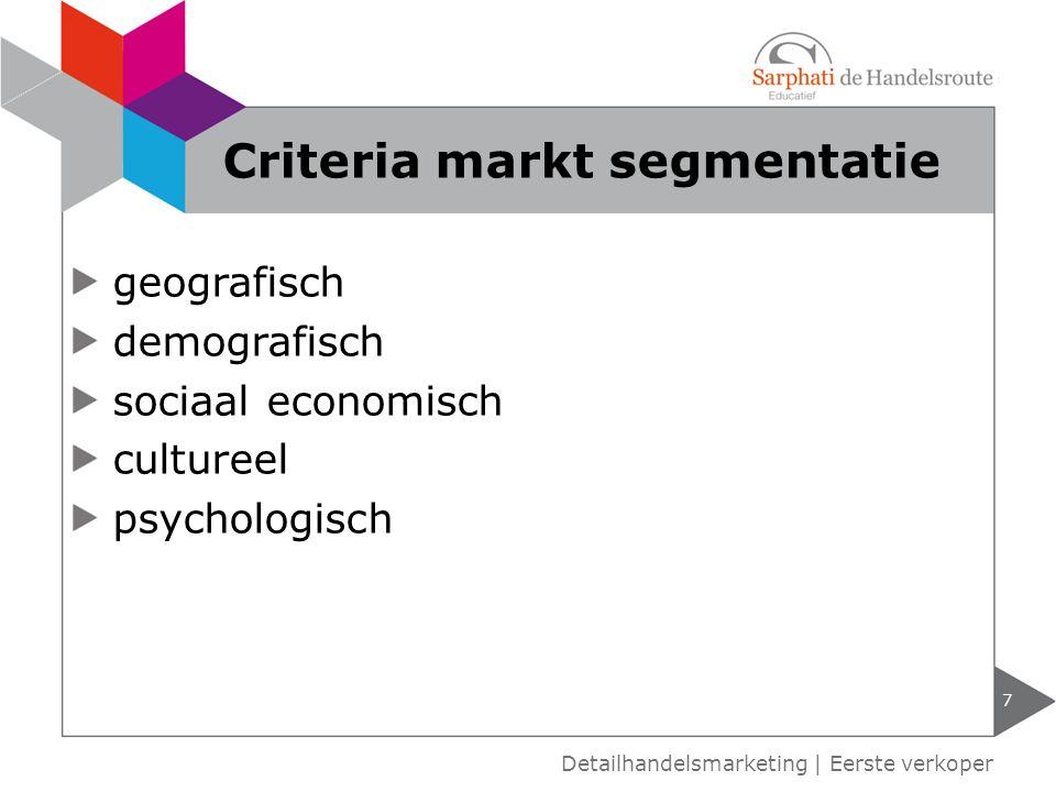 geografisch demografisch sociaal economisch cultureel psychologisch 7 Detailhandelsmarketing | Eerste verkoper Criteria markt segmentatie