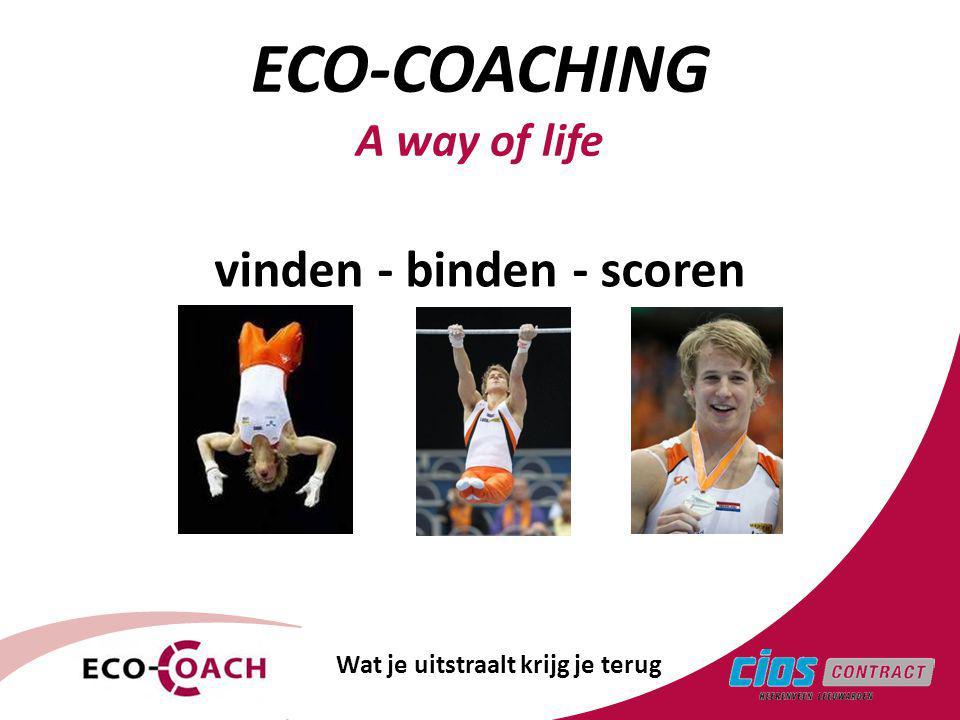 vinden - binden - scoren ECO-COACHING A way of life Wat je uitstraalt krijg je terug