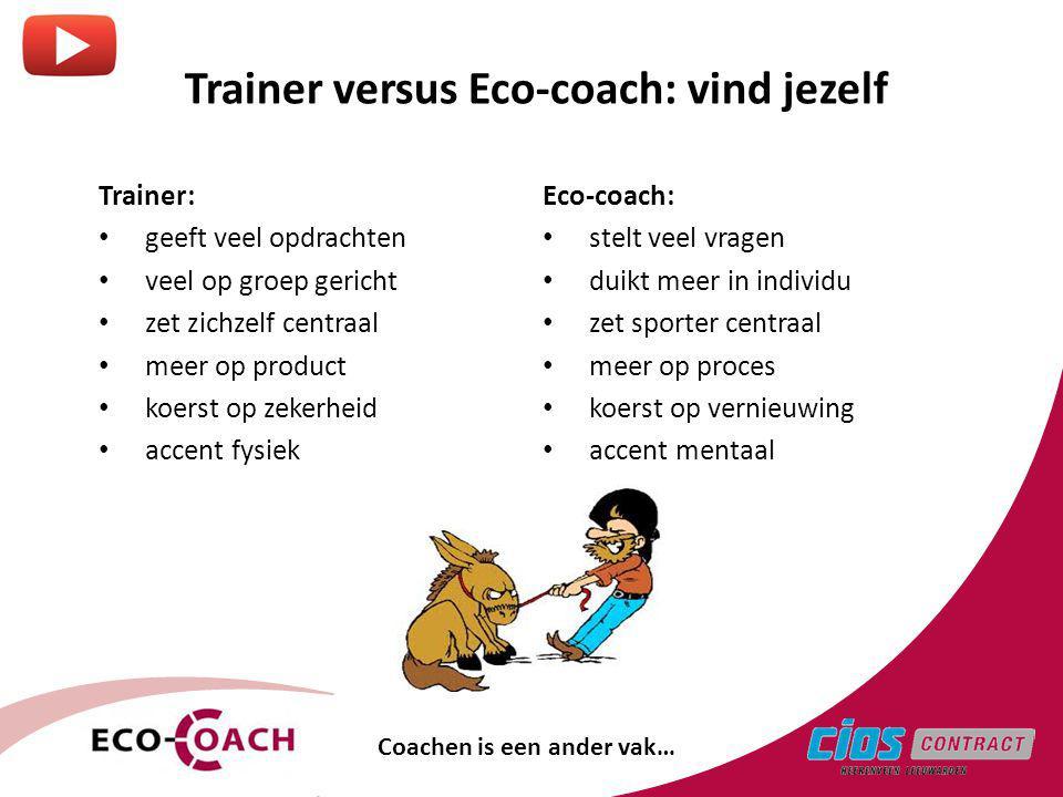 Trainer versus Eco-coach: vind jezelf Trainer: geeft veel opdrachten veel op groep gericht zet zichzelf centraal meer op product koerst op zekerheid accent fysiek Eco-coach: stelt veel vragen duikt meer in individu zet sporter centraal meer op proces koerst op vernieuwing accent mentaal Coachen is een ander vak…