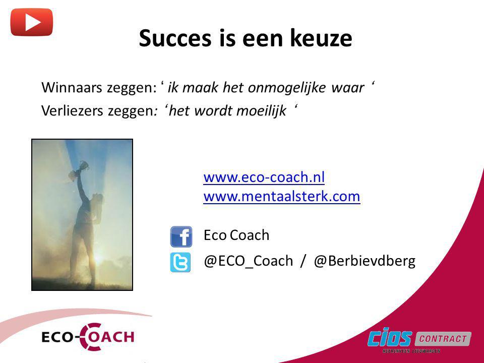 Succes is een keuze Winnaars zeggen: ' ik maak het onmogelijke waar ' Verliezers zeggen: ' het wordt moeilijk ' www.eco-coach.nl www.mentaalsterk.com Eco Coach @ECO_Coach / @Berbievdberg