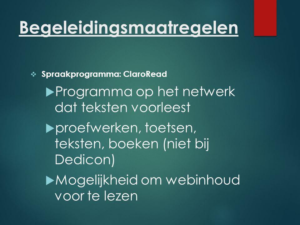 Begeleidingsmaatregelen  Spraakprogramma: ClaroRead  Programma op het netwerk dat teksten voorleest  proefwerken, toetsen, teksten, boeken (niet bi
