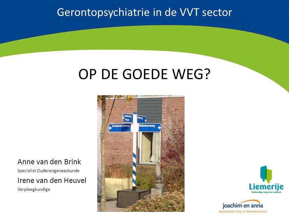 Gerontopsychiatrie in de VVT sector OP DE GOEDE WEG? Anne van den Brink Specialist Ouderengeneeskunde Irene van den Heuvel Verpleegkundige