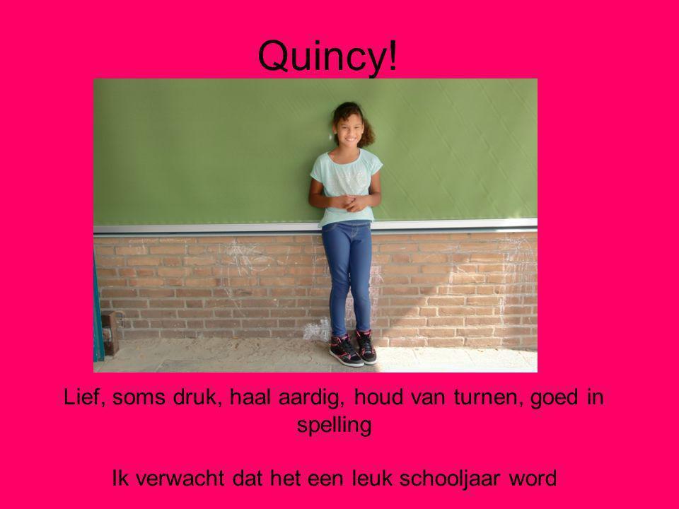 Quincy! Lief, soms druk, haal aardig, houd van turnen, goed in spelling Ik verwacht dat het een leuk schooljaar word